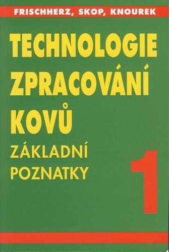 Technologie zpracování kovů 1-Základní poznatky - Frischnerz,Skop,Knourek