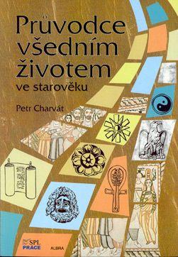 Průvodce všedním životem v pravěku a starověku - Charvát Petr