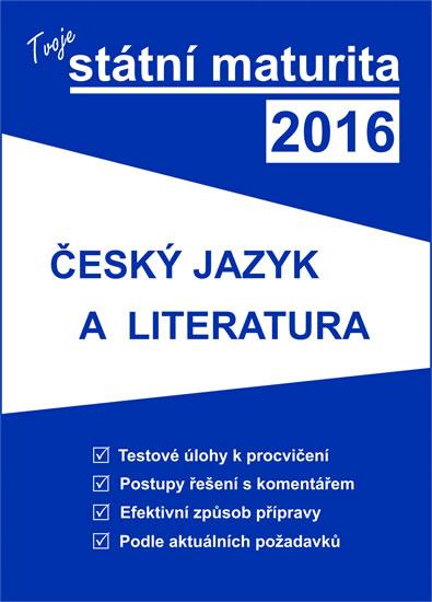 Tvoje státní maturita 2016 - Český jazyk a literatura - Kolektiv autorů - 17x23 cm