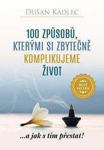 100 způsobů, kterými si zbytečně komplikujeme život - ...a jak s tím přestat!