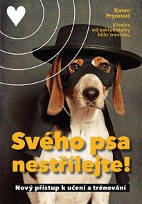 Svého psa nestřílejte! - Nový přístup k učení a trénování