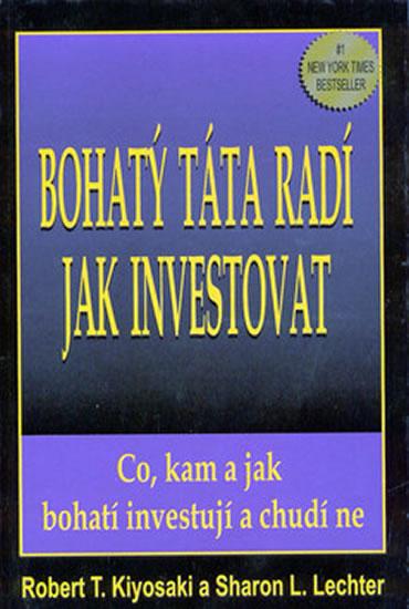Bohatý táta radí jak investovat - Co, kam a jak bohatí investují, a chudí ne - Kiyosaki Robert T.