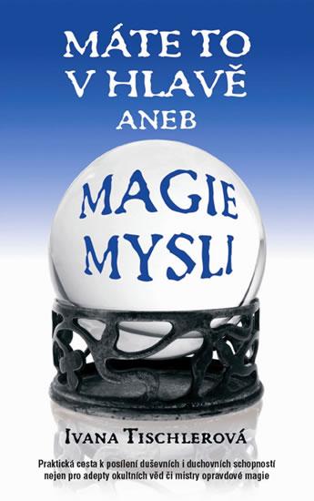 Máte to v hlavě aneb Magie mysli - Tischlerová Ivana