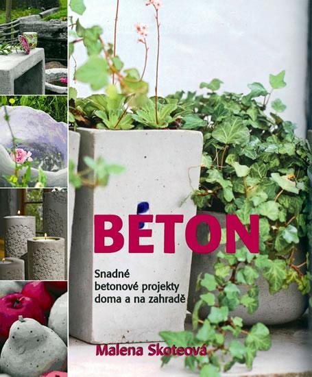Beton - Snadné betonové projekty doma a na zahradě - Skoteová Malena