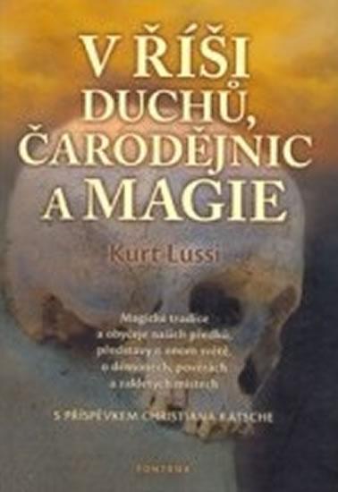 V říši duchů, čarodějnic a magie - Magické tradice a obyčeje našich předků, představy o onom světě, - Lussi Kurt