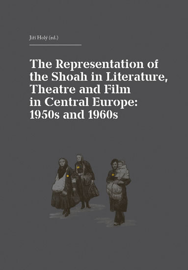 The Representation of the Shoah in Literature, Theatre and Film in Central Europe: 1950s and 1960s - Holý Jiří
