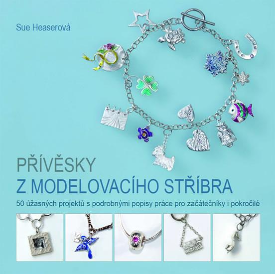 Přívěsky z modelovacího stříbra - 50 úžasných projektů s podrobnými popisy práce pro začátečníky i p - Heaserová Sue