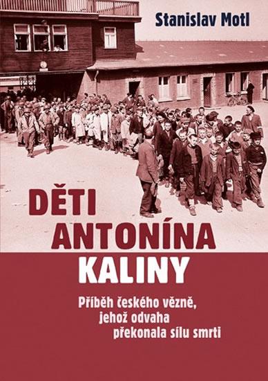 Děti Antonína Kaliny - Příběh českého vězně, jehož odvaha překonala sílu smrti - Motl Stanislav