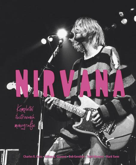 Nirvana - Kompletní ilustrovaná monografie - Cross Charles R.