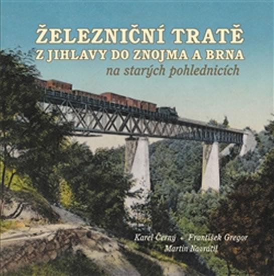 Železniční tratě z Jihlavy do Znojma a Brna na starých pohlednicích - Černý Karel, Gregor František