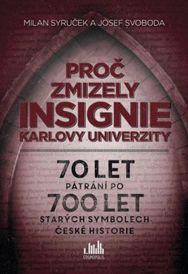 Proč zmizely insignie Karlovy Univerzity - 70 let pátrání po 700 let starých symbolech české histori - Syruček Milan, Svoboda Josef