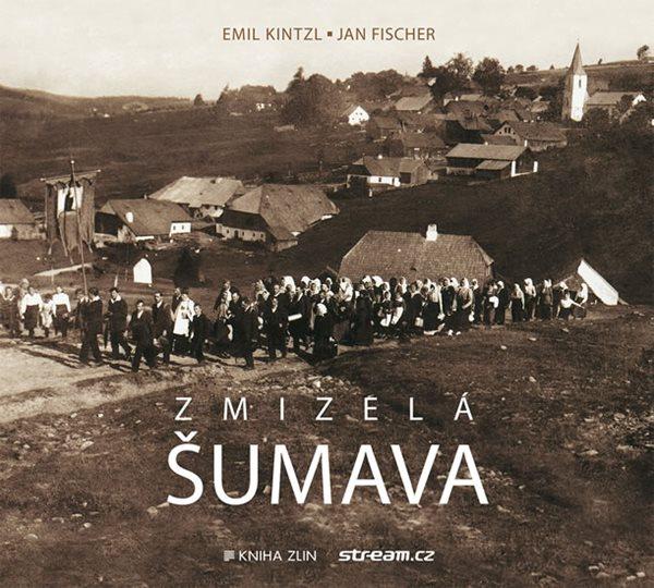 Zmizelá Šumava - Kintzl Emil, Fischer Jan