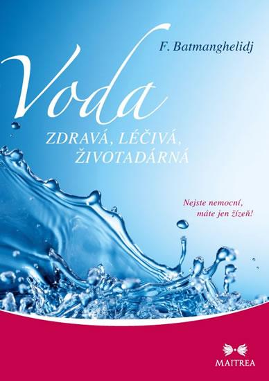 Voda zdravá, léčivá, životadárná - Nejste nemocní, máte jen žízeň! - Batmanghelidj F.