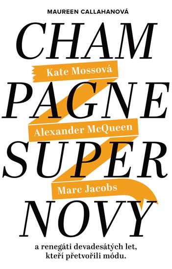 Champagne Supernovy ...a renegáti 90. let, kteří přetvořili módu - Marc Jacobs, Alexander McQueen, K - Callahanová Maureen
