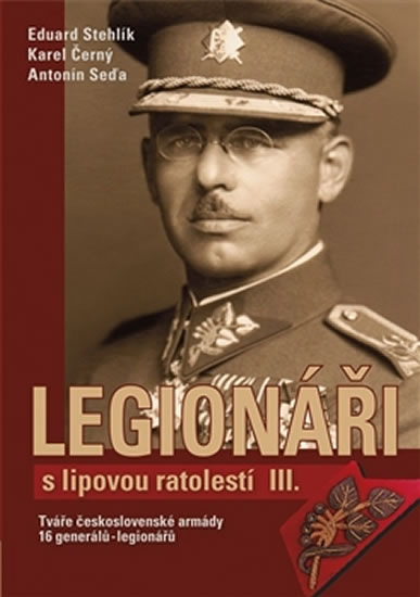 Legionáři s lipovou ratolestí III. - Tváře československé armády - 16 generálů-legionářů - Stehlík Eduard