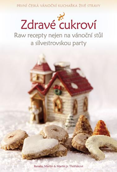 Zdravé cukroví - Raw recepty nejen na vánoční stůl a silvestrovskou party - Třešňákovi Renata, Martin & Martin jr.