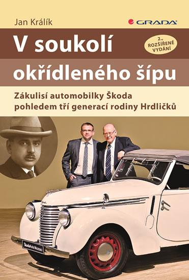 V soukolí okřídleného šípu - Zákulisí automobilky Škoda pohledem tří generací rodiny Hrdličků - Králík Jan