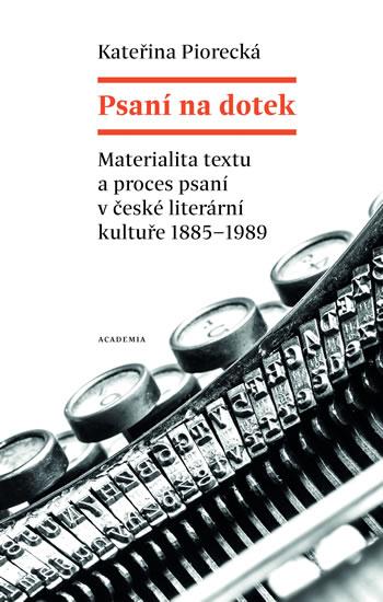 Psaní na dotek - Materialita textu a proces psaní v české literární kultuře 1885-1989 - Piorecká Kateřina