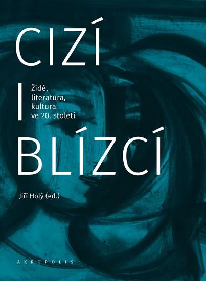 Cizí i blízcí - Židé, literatura, kultura v českých zemích ve 20. století - Holý Jiří
