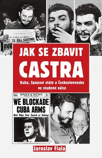 Jak se zbavit Castra - Kuba, Spojené státy a Československo ve studené válce - Fiala Jaroslav