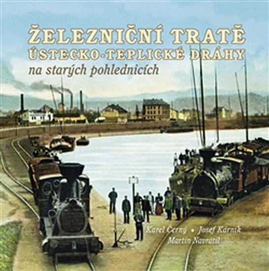 Železniční tratě Ústecko-teplické dráhy na starých pohlednicích - Černý Karel, Navrátil Martin,
