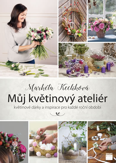 Můj květinový ateliér - květinové dárky a inspirace pro každé roční období - Keclíková Markéta
