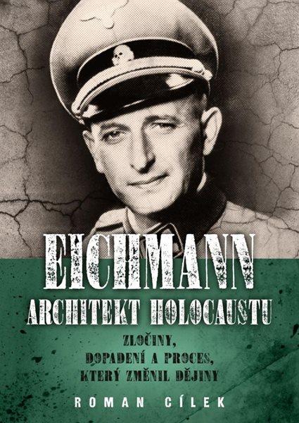 Eichmann: Architekt holocaustu - Zločiny, dopadení a proces, který změnil dějiny - Cílek Roman