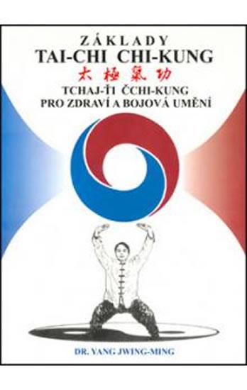 Základy tai-chi chi-kung - Tchaj-Ťi Čchi-Kung pro zdraví a bojová umění - Jwing-ming Yang