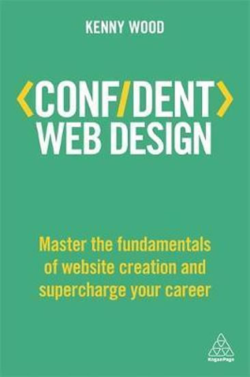 Confident Web Design : Master the Fundamentals of Website Creation and Supercharge Your Career - Wood Kenny