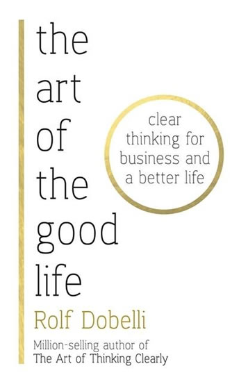 The Art of the Good Life: Clear Thinking for Business and a Better Life - Dobelli Rolf