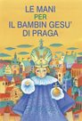 Le mani per il bambin Gesu di Praga: Ruce pro Pražské Jezulátko (italsky)