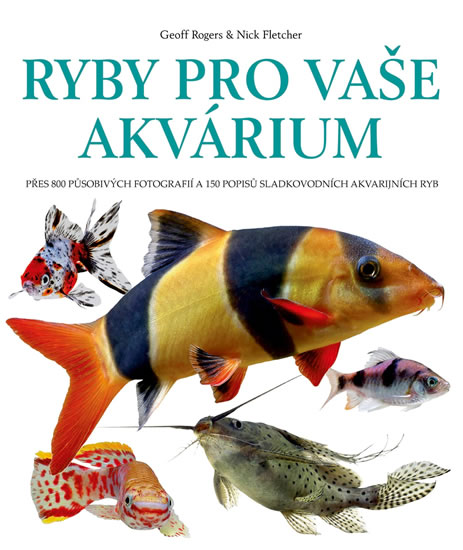 Ryby pro vaše akvarium - Přes 800 působivých fotografií a 150 popisů sladkovodních akvarijních ryb - Rogers Geoff, Fletcher Nick,
