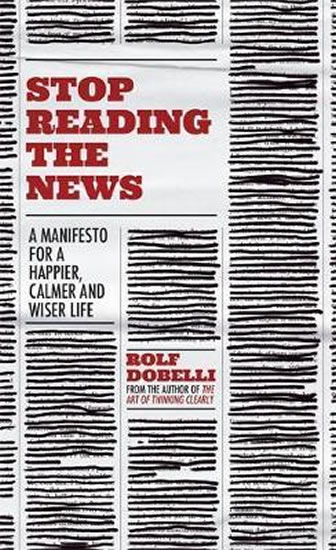 Stop Reading the News : A Manifesto for a Happier, Calmer and Wiser Life - Dobelli Rolf