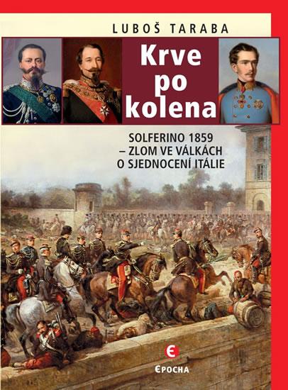 Krve po kolena: Solferino 1859 - Zlom ve válkách o sjednocení Itálie - Taraba Luboš