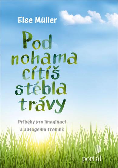 Pod nohama cítíš stébla trávy - Příběhy pro imaginaci a autogenní trénink - Müller Else