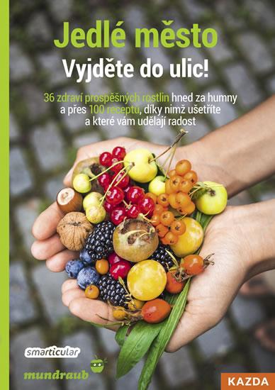 Jedlé město - Vyjděte do ulic! 36 zdraví prospěšných rostlin hned za humny a přes 100 receptů, díky