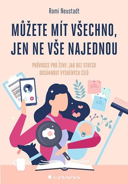 Můžete mít všechno, jen ne vše najednou - Průvodce pro ženy, jak bez stresu dosáhnout vysněných cílů - Neustadt Romi