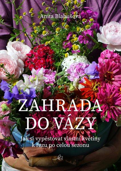 Zahrada do vázy - Jak si vypěstovat vlastní květiny k řezu po celou sezonu - Blahušová Anita
