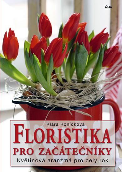 Floristika pro začátečníky - Květinová aranžmá pro celý rok - Koníčková Klára - 21,5x30,4