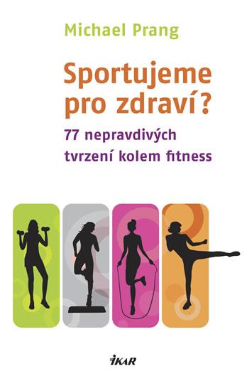 Sportujeme pro zdraví? 77 nepravdivých tvrzení kolem fitness - Prang Michael - 13,2x20,7