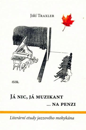 Já nic, já muzikant na penzi - Literární etudy jazzového mohykána - Traxler Jiří - 12,6x18,6