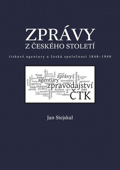 Zprávy z českého století - Tiskové agentury a česká společnost 1848 -1948 - Stejskal Jan - 21,3x29,7