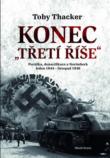 Konec Třetí říše - Porážka, denacifikace a Norimberk leden 1944 – listopad 1946. - Thacker Toby - 17,4x24,1