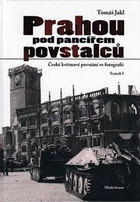 Prahou pod pancířem povstalců - České květnové povstání ve fotografii - Svazek I