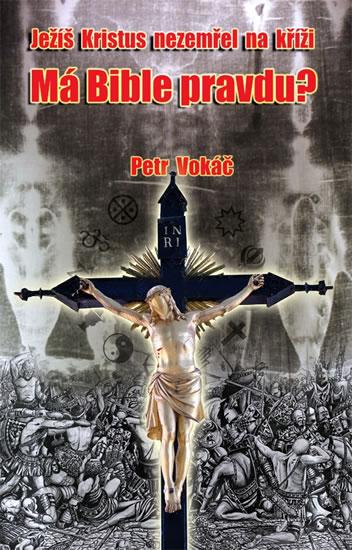 Ježíš Kristus nezemřel na kříži - Má Bible pravdu? - Vokáč Petr - 12,9x20,4