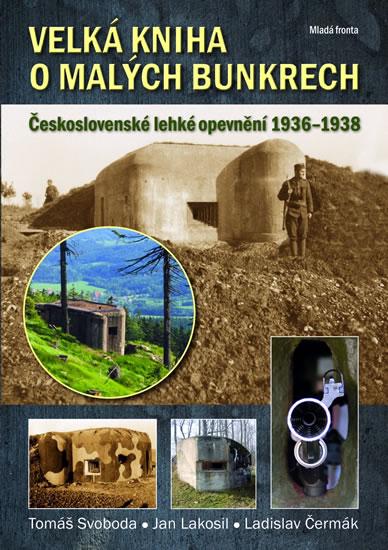 Velká kniha o malých bunkrech - Československé lehké opevnění 1936–1938 - Svoboda Tomáš, Lakosil Jan, Čermák Ladislav, - 16,9x24,1