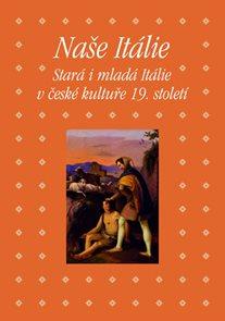 Naše Itálie - Stará i mladá Itálie v české kultuře 19. století