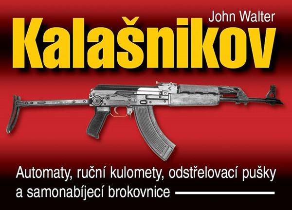 Kalašnikov - Automaty, ruční kulomety, odstřelovací pušky a samonabíjecí brokovnice - 2. vydání - Walter John - 16,6x23,4