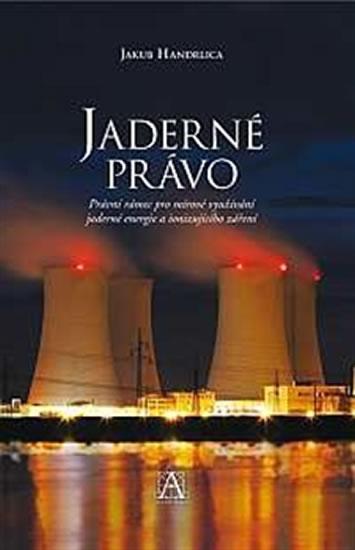 Jaderné právo - Právní rámec pro mírové využívání jaderné energie a ionizujícího záření - Handrlica Jakub - 14,5x22,2