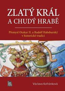 Zlatý král a chudý hrabě - Přemysl Otakar II. a Rudolf Habsburský v historické tradici